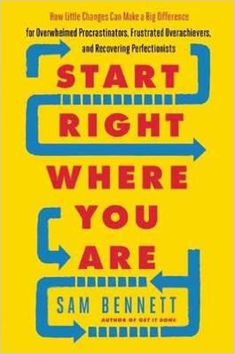 Start Right Where You Are: How Little Changes Can Make a Big Difference for Overwhelmed Procrastinators, Frustrated Overachievers and Recovering Perfectionists