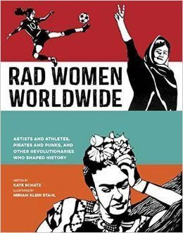 Rad Women Worldwide:Artists and Athletes, Pirates and Punks, and Other Revolutionaries Who Shaped History