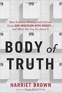 Body of Truth: How Science, History, and Culture Drive Our Obsession with Weight—and What We Can Do about It