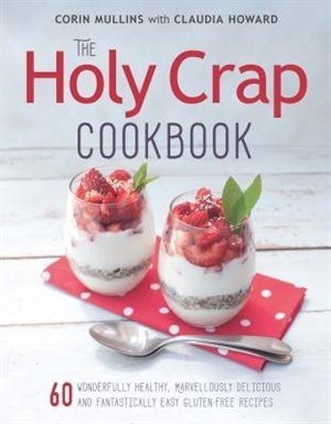 The Holy Crap Cookbook: Sixty Wonderfully Healthy, Marvellously Delicious and Fantastically Easy Gluten-Free Recipes