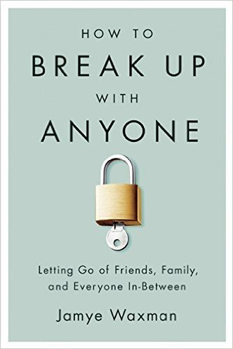 How to Break Up With Anyone: Letting Go of Friends, Family, and Everyone In-Between