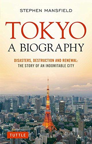 Tokyo: A Biography: Disasters, Destruction and Renewal: The Story of an Indomitable City
